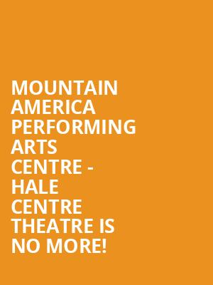 Mountain America Performing Arts Centre - Hale Centre Theatre is no more